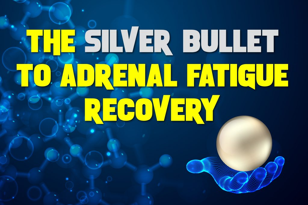 The Silver Bullet To Adrenal Fatigue Recovery